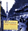 Parisian Home Cooking: Conversations, Recipes, And Tips From The Cooks And Food Merchants Of Paris - Michael Roberts