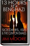 13 HOURS IN BENGHAZI: Soldiers, ISIS & the Hillary Clinton Emails: Libya, Terrorism, ISIL, Barack Obama & September 11 (Illustrated) - Jim Moore