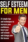 Self Esteem for Men: 21 Simple Tips and Techniques to Increase your Confidence, Boost your Self Esteem and Change your Life Forever (improve self esteem, ... esteem) (Self Esteem, Self Esteem for Men) - John Jones