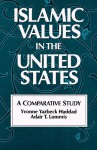 Islamic Values in the United States: A Comparative Study - Yvonne Yazbeck Haddad
