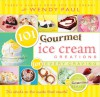 101 Gourmet Ice Cream Creations for Every Craving - Wendy Paul