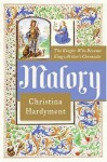 Malory: The Life And Times Of King Arthur's Chronicler - Christina Hardyment