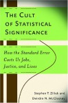 The Cult of Statistical Significance: How the Standard Error Costs Us Jobs, Justice, and Lives (Economics, Cognition, and Society) - Deirdre N. McCloskey, Stephen Thomas Ziliak