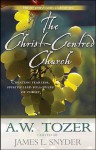 The Christ Centred Church: Creating Fearless, Passionate, Sacrificial, Bold, Loving, Spirit Filled Followers Of Christ - A.W. Tozer