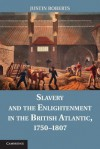 Slavery and the Enlightenment in the British Atlantic, 1750 1807 - Justin Roberts
