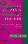 The Vocation of a Teacher: Rhetorical Occasions, 1967-1988 - Wayne C. Booth