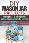 DIY Mason Jar Projects: Amazing Guide to Making Simple and Fun Homemade Gifts for Everyone (DIY Gifts for Everyone) - Sarah Benson