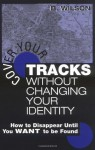 Cover Your Tracks Without Changing Your Identity: How to Disappear Until You WANT to Be Found by Wilson, B. (2003) Paperback - B. Wilson