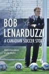 Bob Lenarduzzi: A Canadian Soccer Story - Bob Lenarduzzi, Jim Taylor