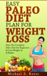Easy Paleo Diet Plan for Weight Loss: Start the Complete Paleo Diet for Beginners & Lose Weight in 6 Weeks: (Paleo for Beginners, Paleo Diet Recipes, Paleo Diet Cookbook, Paleo Diet for Athletes) - Michael E. Reese