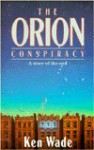 The Orion Conspiracy: A Story of the End - Ken Wade
