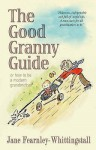 The Good Granny Guide: Or How to Be a Modern Grandmother - Jane Fearnley-Whittingstall