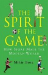 Spirit of the Game: How Sport Has Changed the Modern World - Mihir Bose