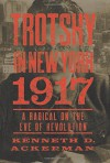 Trotsky in New York, 1917: Portrait of a Radical on the Eve of Revolution - Kenneth D. Ackerman