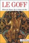 Héros du Moyen Âge, le Saint et le Roi - Jacques Le Goff