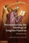 Reconstructing the Theology of Evagrius Ponticus: Beyond Heresy - Augustine Casiday