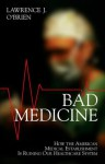 Bad Medicine: How the American Medical Establishment Is Ruining Our Healthcare System - Lawrence O'Brien