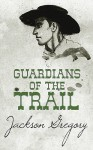 Guardians of the Trail - Jackson Gregory