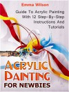 Acrylic Painting for Newbies: Guide To Acrylic Painting With 12 Step-By-Step Instructions And Tutorials (Acrylic Painting Books, acrylic painting techniques, acrylic painting for beginners) - Emma Wilson