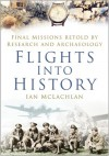 Flights Into History: Final Missions Retold By Research and Archaeology - Ian McLachlan