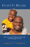Except Ye Become As Little Children: How I Learned Relationship With God Through My Son - Aaron P. Gordon