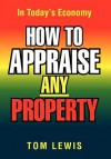 How to Appraise Any Property: In Today's Economy - Tom Lewis