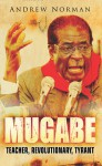 Mugabe: Teacher, Revolutionary, Tyrant - Andrew Norman