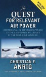 The Quest for Relevant Air Power: Continental European Responses to the Air Power Challenges of the Post-Cold War Era - Christian F. Anrig, Tony Mason