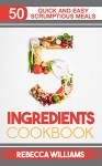 5 Ingredients Cookbook: Over 50 Quick and Easy Scrumptious Meals - Rebecca Williams