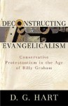 Deconstructing Evangelicalism: Conservative Protestantism in the Age of Billy Graham - D.G. Hart