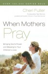 When Mothers Pray: Bringing God's Power and Blessing to Your Children's Lives - Cheri Fuller