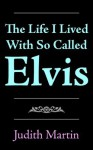 The Life I Lived with So Called Elvis - Judith Martin