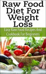 Raw Food Diet For Weight Loss - Easy Raw Food Recipes And Raw Food Cookbook For Beginners (Raw Food Recipes & Raw Food Cookbook) - Stephen Hall, Raw Food Recipes, Raw Food Diet, Raw Food Cookbook