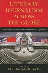 Literary Journalism Across the Globe: Journalistic Traditions and Transnational Influences - John S. Bak, Bill Reynolds