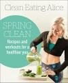 Clean Eating Alice Spring Clean: Recipes and Workouts for a Healthier You - Alice Liveing