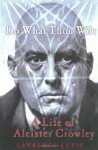 Do What Thou Wilt: A Life of Aleister Crowley - Lawrence Sutin