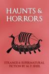 Haunts & Horrors: Strange & Supernatural Fiction by M. P. Shiel - M.P. Shiel