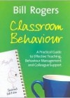 Classroom Behaviour: A Practical Guide to Effective Teaching, Behaviour Management and Colleague Support - Bill Rogers