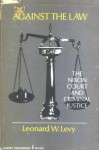 Against the Law. The Nixon Court and Criminal Justice - Leonard W. Levy