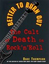 Better to Burn Out: The Cult of Death in Rock N Roll - David Thompson