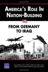 America's Role in Nation-Building: From Germany to Iraq - James Dobbins, Andrew Rathmell, Keith Crane, Seth G. Jones, John G. McGinn, Rachel Swanger, Rollie Lal, Anga Timilsina