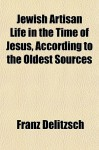 Jewish Artisan Life in the Time of Jesus, According to the Oldest Sources - Franz Delitzsch