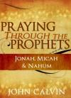 Praying through the Prophets: Jonah, Micah & Nahum - John Calvin, Berenice Aguilera