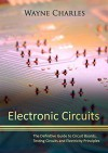 Electronic Circuits: The Definitive Guide to Circuit Boards, Testing Circuits and Electricity Principles - Wayne Charles