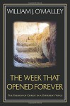 The Week that Opened Forever: The Passion of Christ in a Different Voice - William J. O'Malley