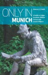 Only in Munich: A Guide to Unique Locations, Hidden Corners and Unusual Objects - Duncan J. D. Smith