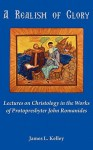 A Realism Of Glory: Lectures On Christology In The Works Of Protopresbyter John Romanides - James L. Kelley