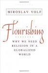 Flourishing: Why We Need Religion in a Globalized World - Miroslav Volf