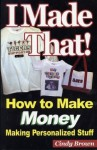 I Made That! How to Make Money Making Personalized Stuff - Cindy Brown