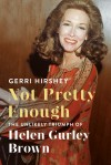 Not Pretty Enough: The Unlikely Triumph of Helen Gurley Brown - Gerri Hirshey